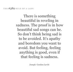 """There is something beautiful in reveling in sadness. The proof is in how beautiful sad songs can be. So don't think being sad is to be avoided. It's apathy and boredom you want to avoid. But feeling, feeling anything is good, even if that feeling s sadness."" -Joseph Gordon Levitt"