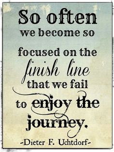 So often we become so focused on the finish line that we fail to enjoy the journey. - Dieter F. Uchtdorf