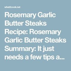 Rosemary Garlic Butter Steaks   Recipe: Rosemary Garlic Butter Steaks Summary: It just needs a few tips and there's no way you can have a bad steak. Tips for cooking a GREAT STEAK!  Ingredients  4 rump steaks (1 to 1.5-inches thick), room tº 2 or 3 garlic cloves 2 Tbs fresh rosemary leaves 3 Tbs butter 1 Tbs olive oil Salt and pepper A splash of white or red wine