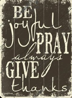 Be Joyful, pray and always give thanks