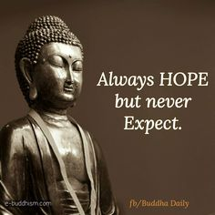 Always hope but never expect Buddha Quotes Life, Buddha Quotes Inspirational, Buddha Wisdom, Buddhist Quotes, Spiritual Quotes, Positive Quotes, Motivational Quotes, Mantra, Buddha Thoughts