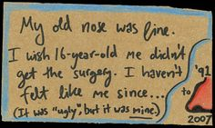 """My old nose was fine. I wish 16-year-old me didn't get the surgery. I haven't felt like me since...   (It was ""ugly"", but it was mine.)"""