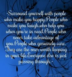 ~surround yourself with people who make you happy.people who make you laugh,who help you when you're in need.people who never take advantage of you.people who genuinely care.