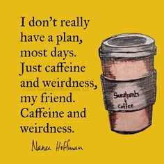 I agree but not coffee, for me it was Pepsi and weirdness...then I had to stop the Pepsi, so it's just all out weirdness. LOL