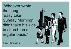 """Whoever wrote the song """"Easy Like Sunday Morning"""" didn't take his kids to church on a regular basis. - Tim Hawkins"""