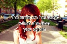 The smile on her face when she sees you again.