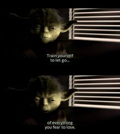 """Train yourself to let go of everything you fear to lose"" - Yoda, Star Wars"