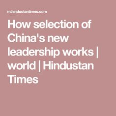 How selection of China's new leadership works | world | Hindustan Times