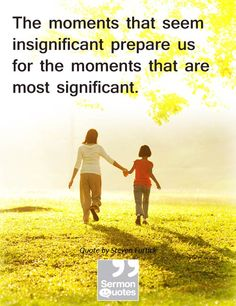 The moments that seem insignificant prepare us for the moments that are most significant. — Steven Furtick
