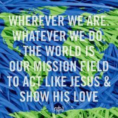 Wherever we are. Whatever we do. The world is our mission field to act like Jesus & show His love. #GreatCommission #NOTW