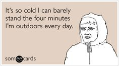Funny Seasonal Ecard: It's so cold I can barely stand the four minutes I'm outdoors every day.