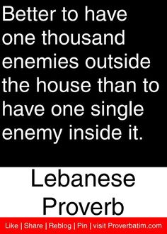 Better to have one thousand enemies outside the house than to have one single enemy inside it. - Lebanese Proverb #proverbs #quotes