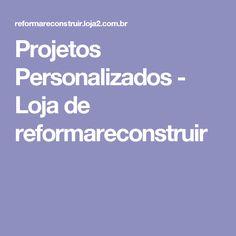 Projetos Personalizados - Loja de reformareconstruir