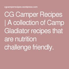 CG Camper Recipes   A collection of Camp Gladiator recipes that are nutrition challenge friendly.