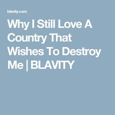Why I Still Love A Country That Wishes To Destroy Me | BLAVITY