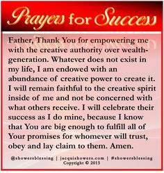 PRAYER FOR SUCCESS: Father, Thank You for empowering me with the creative authority over wealth-generation. Whatever does not exist in my life, I am endowed with an abundance of creative power to create it. I will remain faithful to the creative spirit inside of me and not be concerned with what others receive. I will celebrate their success as I do mine, because I know that You are big enough to fulfill all of Your promises for whomever will trust, obey and lay claim to them. Amen…