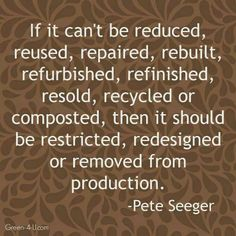 If it can't be reduced, reused, repaired, rebuilt, refurbished, refinished, resold, recycled, or composted, then it should be restricted, redesigned, or removed from production.