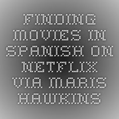 Finding movies in Spanish on Netflix via Maris Hawkins