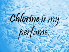 Swim Quote: Chlorine is my perfume <3 Maybe one day my shoulder will be okay enough to get in and enjoy it again! Like & Repin. Follow Noelito Flow instagram http://www.instagram.com/noelitoflow