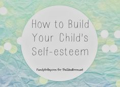 How to build self esteem in your child @Amy Lyons Huntley (TheIdeaRoom.net)