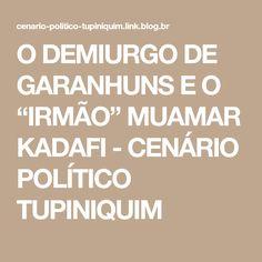"""O DEMIURGO DE GARANHUNS E O """"IRMÃO"""" MUAMAR KADAFI - CENÁRIO POLÍTICO TUPINIQUIM"""