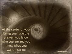 At the centre of your being you have the answer; you know who you are & you know what you want.  Lao Tzu