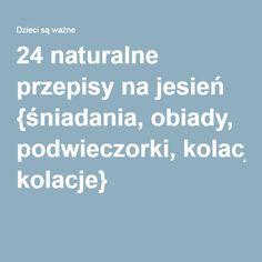 24 naturalne przepisy na jesień {śniadania, obiady, podwieczorki, kolacje}