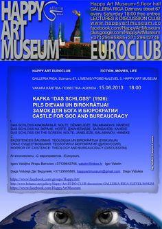 "HAPPY ART Museum EUROCLUB                                 FICTION, MOVIES, LIFE           GALLERIA RIGA, Dzirnavu 67, LĪMENIS/УРОВЕНЬ/LEVEL 5,  450M2 100 CHAIRS FREE WIFI 1000ARTWORKS BIGGEST RIGA ARTSHOP 12-21 WITHOUT HOLIDAYS  15.06.2013 18.00 KAFKA ""DAS SCHLOSS"" (1926): film   PILS DIEVAM UN BIROKRĀTIJAI CASTLE FOR GOD AND BUREAUCRACY      HORROR OF EXISTENCE: THEOLOGY AND BUREAUCRACY (DISCUSSION)  Dags Vidulejsⓒ+37129595885, happyartmuseum@gmail.com  FreeEntree"