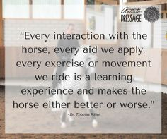 """""""Every interaction with the horse, every aid we apply, every exercise or movement we ride is a learning experience and makes the horse either better or worse.""""  - Thomas Ritter  www.artisticdressage.com"""