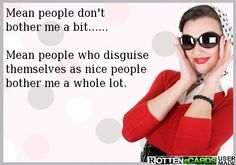 Mean people don't bother me a bit....  Mean people who disguise themselves as nice people bother me a lot.