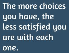 The more choices you have, the less satisfied you are with each one.