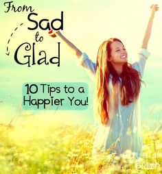 From Sad to Glad - 10 Tips to a More Happy You