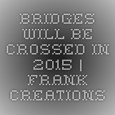 Bridges Will be Crossed in 2015   Frank Creations