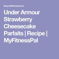 Under Armour Strawberry Cheesecake Parfaits | Recipe | MyFitnessPal