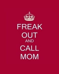 Freak out and call mom.