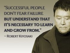 Successful people don't fear failure but understand that its necessary to learn and grow from. - Robert Kiyosaki, author of Rich Dad poor Dad
