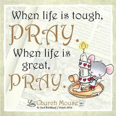 ♡♡♡ When life is tough, Pray. When life is great, Pray.Little Church Mouse 7 Feb. Religious Quotes, Spiritual Quotes, Bible Quotes, Bible Verses, Scriptures, Pray Quotes, Uplifting Quotes, Positive Quotes, Bestfriend Quotes For Girls