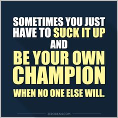Sometimes you just have to suck it up and be your own champion when no one else will.