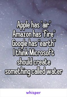 "Apple has ""air"" Amazon has ""fire"" Google has ""earth"" I think Microsoft should create something called water"