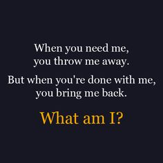 When you need me,  you throw me away.  But when you're done with me,  you bring me back.