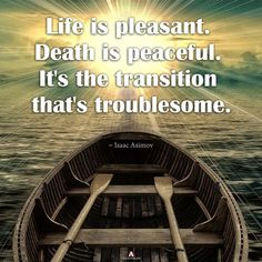 """"""" Life is pleasant. Death is peaceful. It's the transition that's troublesome."""" ~ Issac Asimov #AhaNOW #quotes #quoteoftheday #wordsofwisdom #wisewords #sayings #thoughts #quotation"""