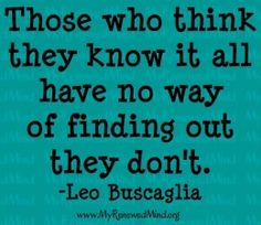 Those who think they know it all have no way of finding out they don't.