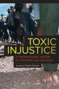 Toxic Injustice: A Transnational History of Exposure and Struggle by Susanna Rankin Bohme | 9780520278998 | Paperback | Barnes & Noble