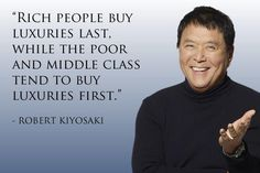 """Rich people buy luxuries last, while the poor and middle class tend to buy luxuries first."" (Robert Kiyosaki)"