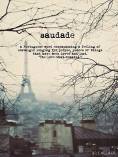 "Saudade: the longing for that which has been loved and lost ... ""the love that remains."" Such a bittersweet affliction, because it means you were lucky enough to have loved. My new favourite word."