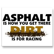 Asphalt is how you get there Dirt is for Racing