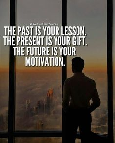 THE PAST IS YOUR LESSON, THE PRESENT IS YOUR GIFT... THE FUTURE IS YOUR MOTIVATION!!!