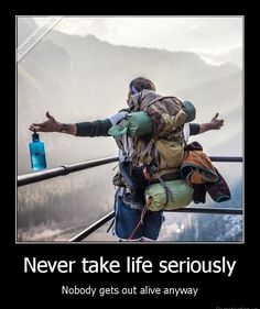 Never take life seriously