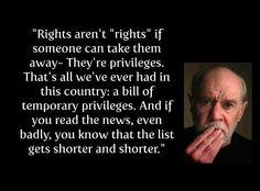 Rights aren't rights if someone can take them away - they're privileges. That's all we ever had... [#humor #rights #georgecarlin]