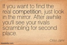 If you want to find the real competition, just look in the mirror. After awhile you'll see your rivals scrambling for second place. Criss Jami